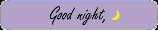 「Good night」 快適な眠りを